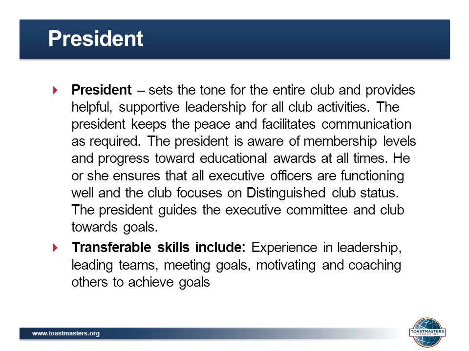 www.toastmasters.org  President – sets the tone for the entire club and provides helpful, supportive leadership for all club activities. The presiden