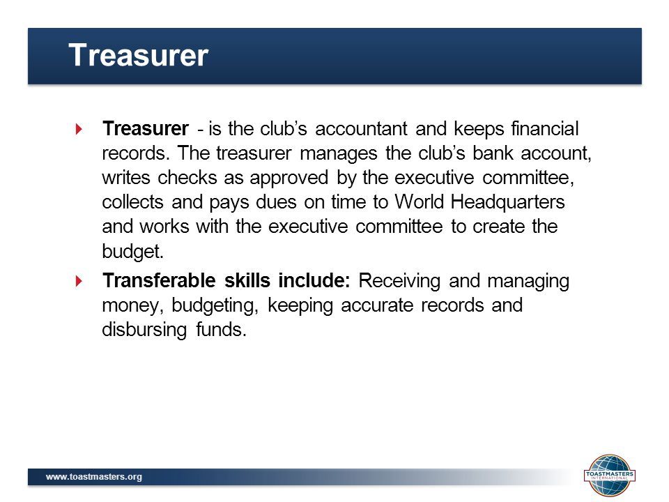 www.toastmasters.org  Treasurer - is the club's accountant and keeps financial records. The treasurer manages the club's bank account, writes checks