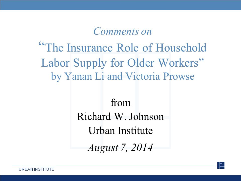 URBAN INSTITUTE Comments on The Insurance Role of Household Labor Supply for Older Workers by Yanan Li and Victoria Prowse from Richard W.