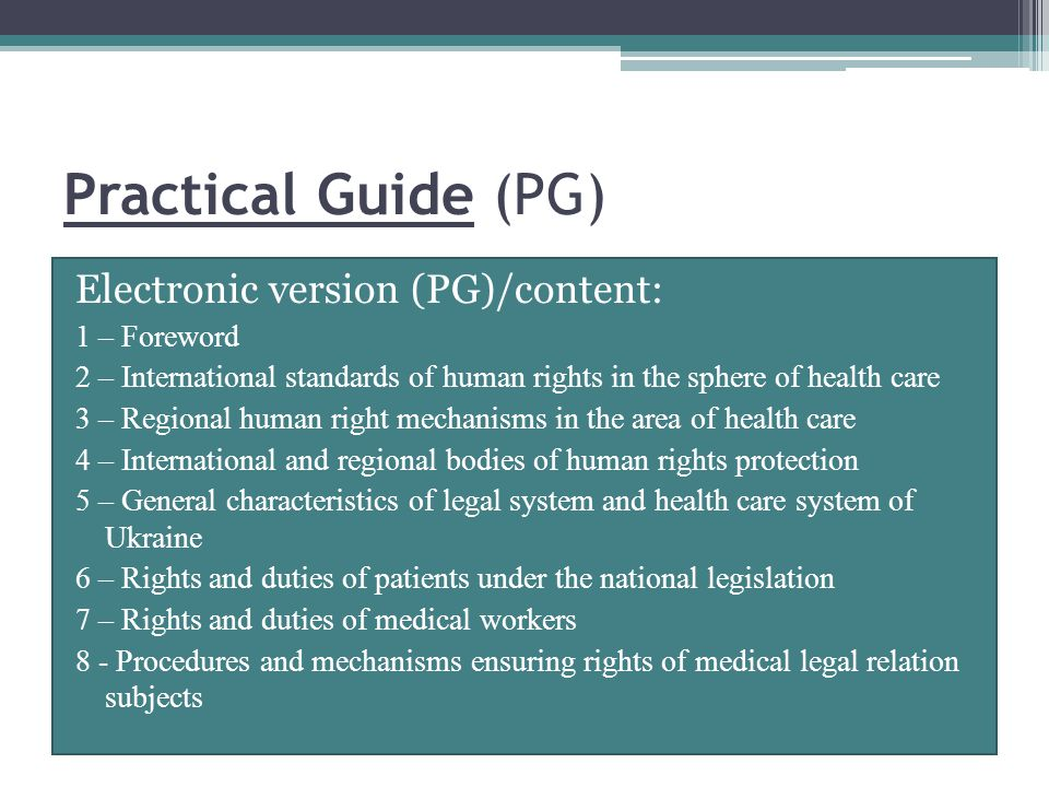 Practical Guide (PG) Electronic version (PG)/content: 1 – Foreword 2 – International standards of human rights in the sphere of health care 3 – Regional human right mechanisms in the area of health care 4 – International and regional bodies of human rights protection 5 – General characteristics of legal system and health care system of Ukraine 6 – Rights and duties of patients under the national legislation 7 – Rights and duties of medical workers 8 - Procedures and mechanisms ensuring rights of medical legal relation subjects