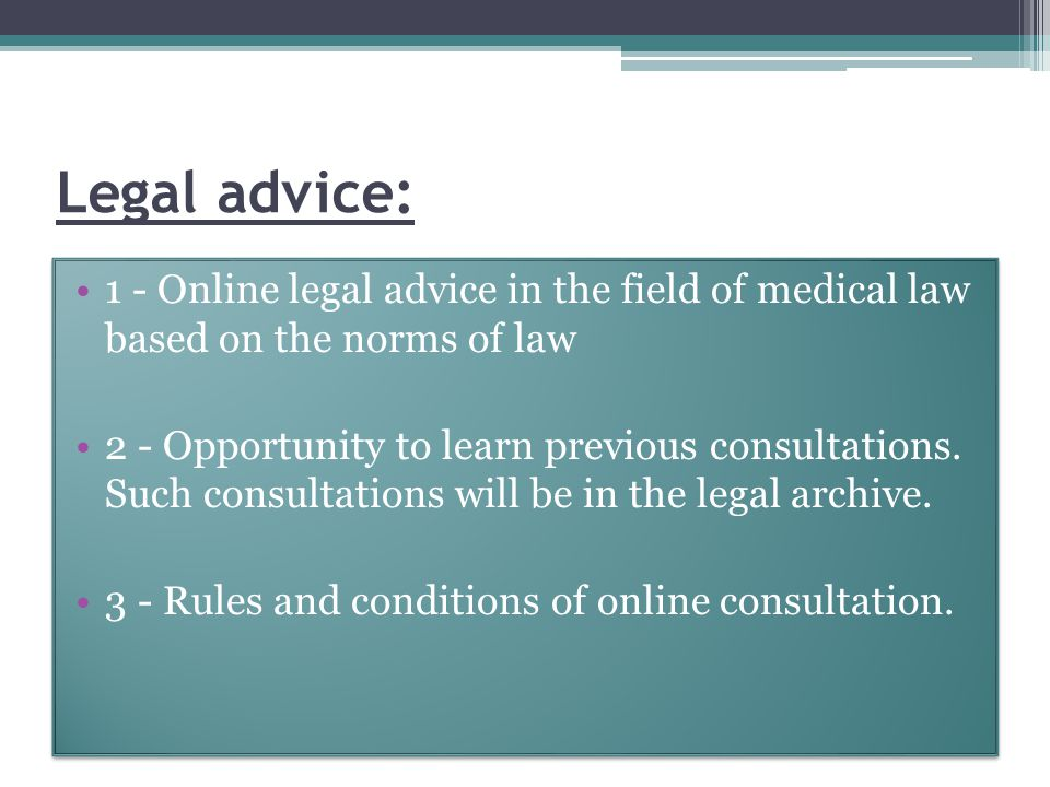 Legal advice: 1 - Online legal advice in the field of medical law based on the norms of law 2 - Opportunity to learn previous consultations.