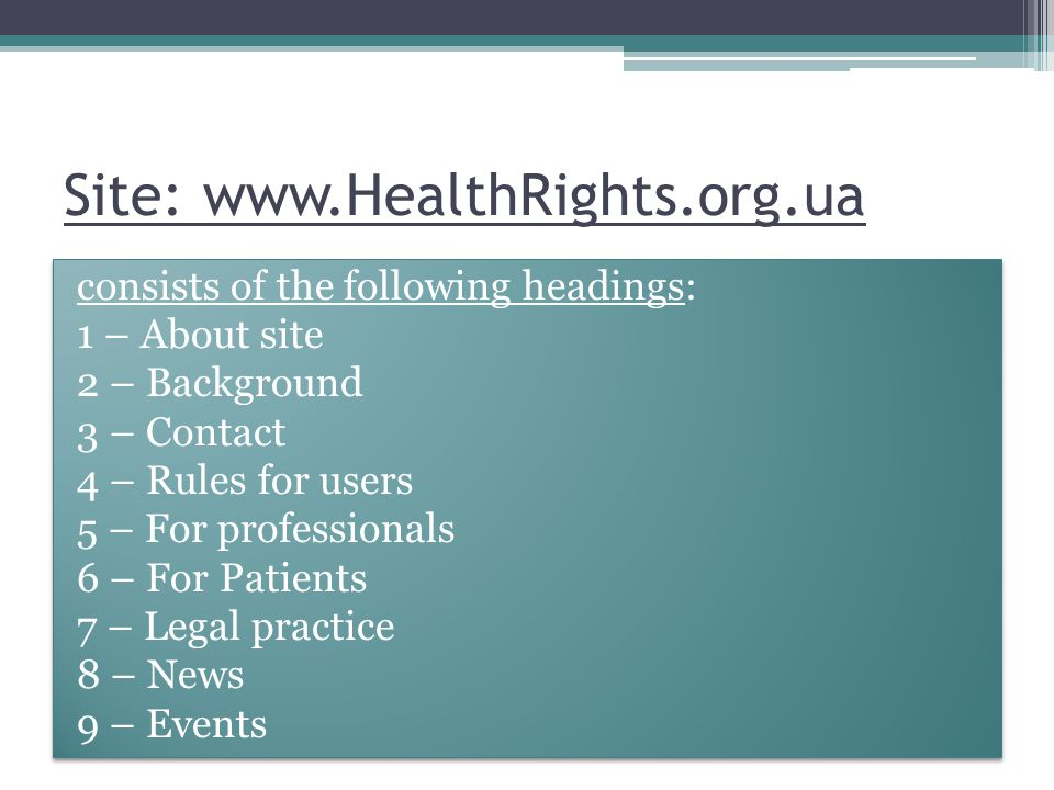 Site:   consists of the following headings: 1 – About site 2 – Background 3 – Contact 4 – Rules for users 5 – For professionals 6 – For Patients 7 – Legal practice 8 – News 9 – Events consists of the following headings: 1 – About site 2 – Background 3 – Contact 4 – Rules for users 5 – For professionals 6 – For Patients 7 – Legal practice 8 – News 9 – Events