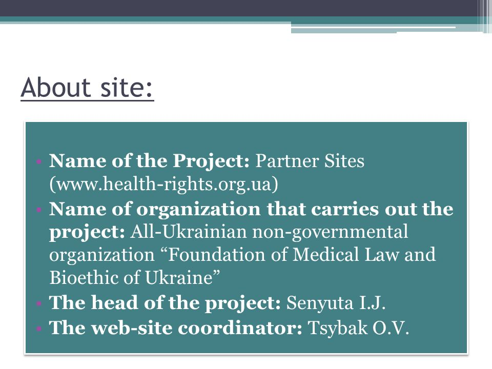 About site: Name of the Project: Partner Sites (  Name of organization that carries out the project: All-Ukrainian non-governmental organization Foundation of Medical Law and Bioethic of Ukraine The head of the project: Senyuta I.J.