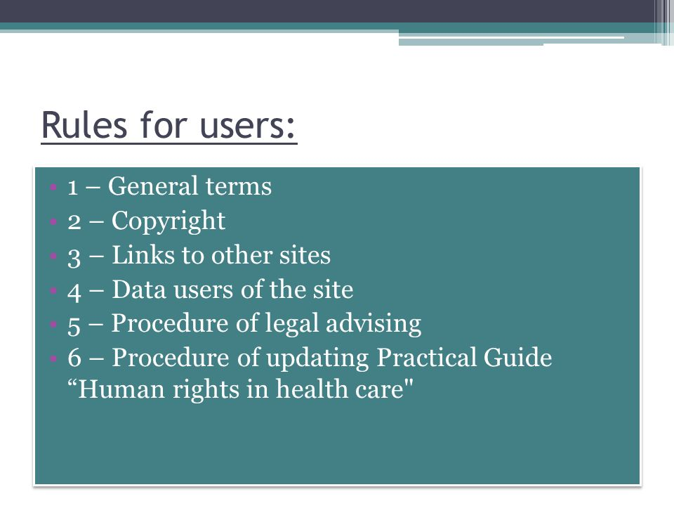 Rules for users: 1 – General terms 2 – Copyright 3 – Links to other sites 4 – Data users of the site 5 – Procedure of legal advising 6 – Procedure of updating Practical Guide Human rights in health care 1 – General terms 2 – Copyright 3 – Links to other sites 4 – Data users of the site 5 – Procedure of legal advising 6 – Procedure of updating Practical Guide Human rights in health care