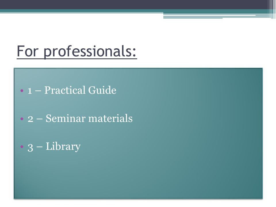 For professionals: 1 – Practical Guide 2 – Seminar materials 3 – Library 1 – Practical Guide 2 – Seminar materials 3 – Library