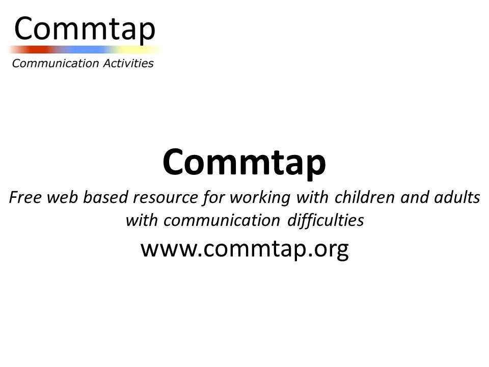 Commtap Free web based resource for working with children and adults with communication difficulties www.commtap.org