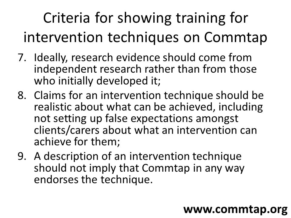www.commtap.org Criteria for showing training for intervention techniques on Commtap 7.Ideally, research evidence should come from independent researc