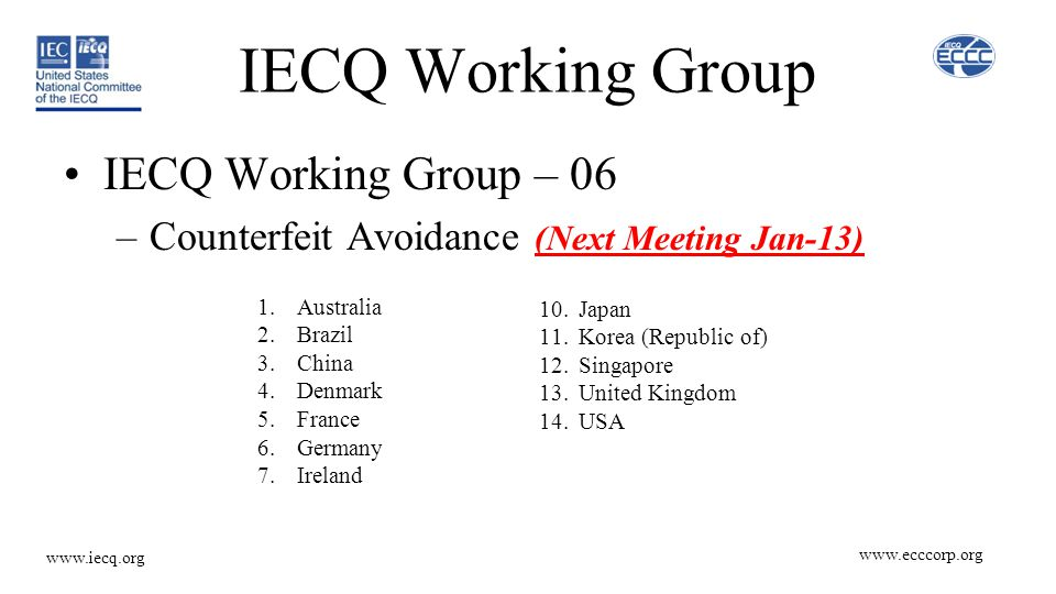 IECQ Working Group IECQ Working Group – 06 –Counterfeit Avoidance (Next Meeting Jan-13) 10.Japan 11.Korea (Republic of) 12.Singapore 13.United Kingdom 14.USA 1.Australia 2.Brazil 3.China 4.Denmark 5.France 6.Germany 7.Ireland