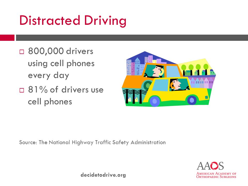 decidetodrive.org Distracted Driving  800,000 drivers using cell phones every day  81% of drivers use cell phones Source: The National Highway Traffic Safety Administration