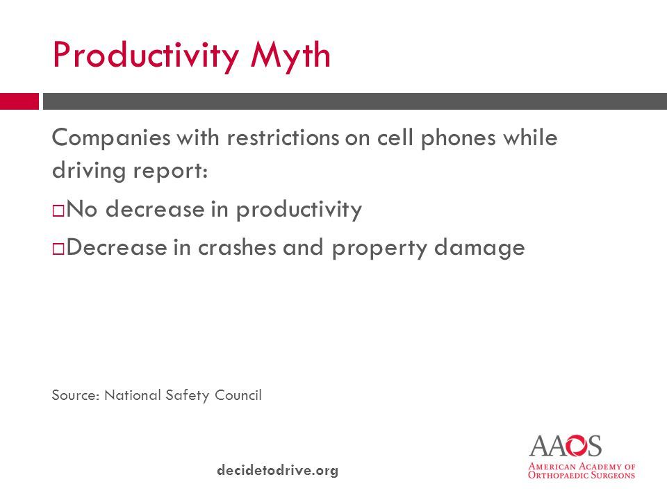 decidetodrive.org Productivity Myth Companies with restrictions on cell phones while driving report:  No decrease in productivity  Decrease in crashes and property damage Source: National Safety Council