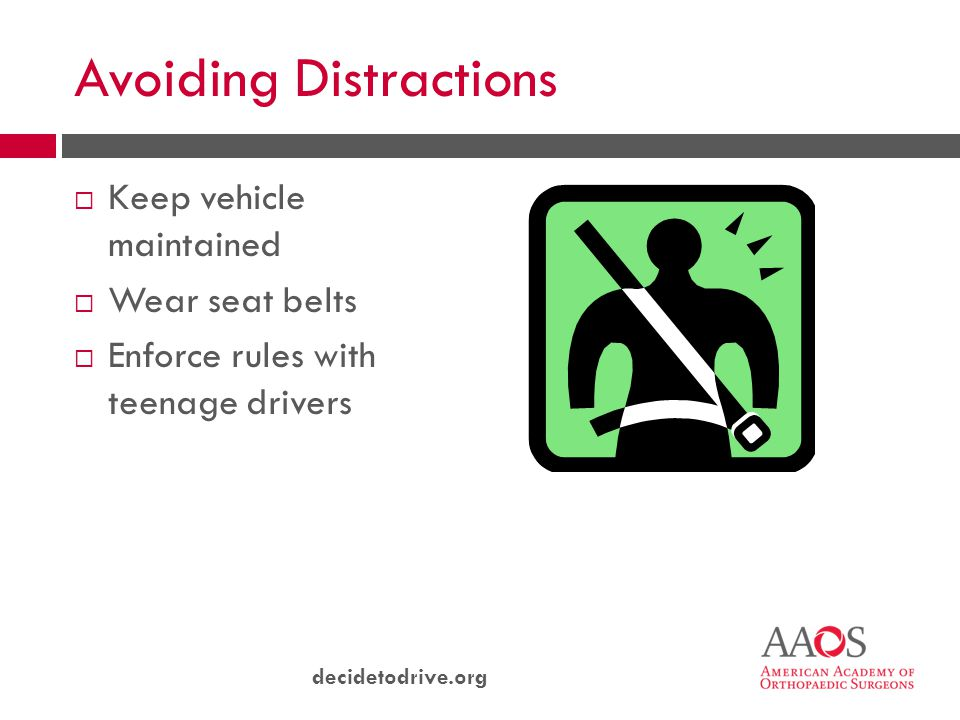 decidetodrive.org Avoiding Distractions  Keep vehicle maintained  Wear seat belts  Enforce rules with teenage drivers