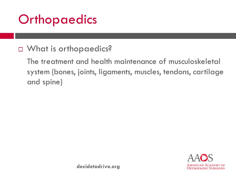decidetodrive.org Orthopaedics  What is orthopaedics? The treatment and health maintenance of musculoskeletal system (bones, joints, ligaments, muscl