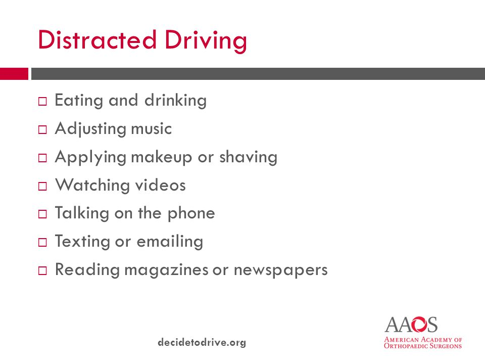 decidetodrive.org Distracted Driving  Eating and drinking  Adjusting music  Applying makeup or shaving  Watching videos  Talking on the phone  Texting or emailing  Reading magazines or newspapers