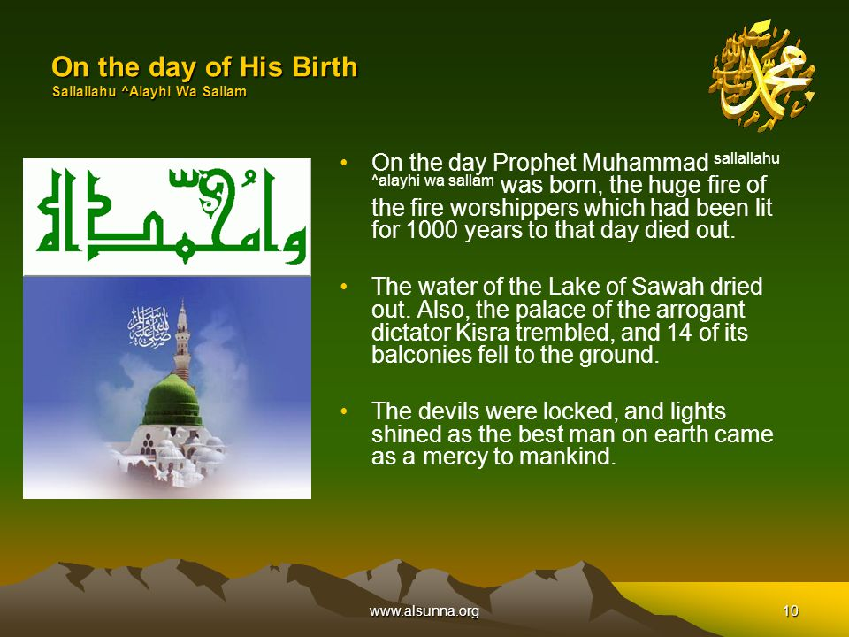 www.alsunna.org10 On the day of His Birth Sallallahu ^Alayhi Wa Sallam On the day Prophet Muhammad sallallahu ^alayhi wa sallam was born, the huge fire of the fire worshippers which had been lit for 1000 years to that day died out.