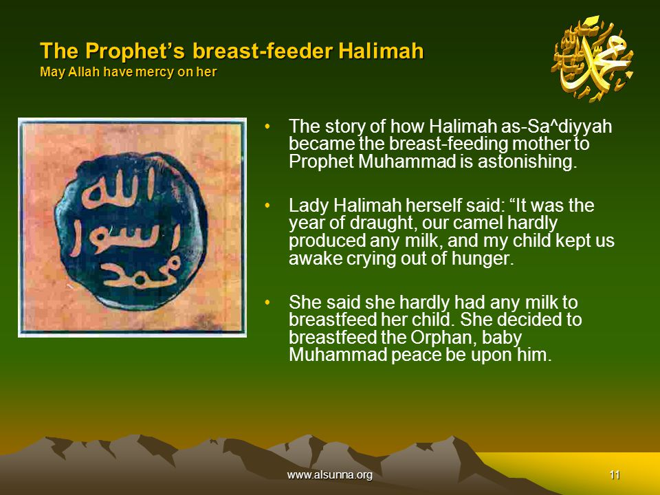 www.alsunna.org11 The Prophet's breast-feeder Halimah May Allah have mercy on her The story of how Halimah as-Sa^diyyah became the breast-feeding mother to Prophet Muhammad is astonishing.