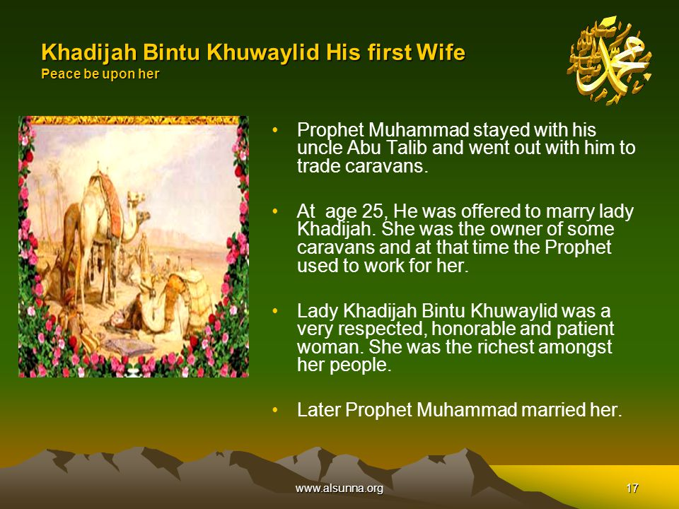 www.alsunna.org17 Khadijah Bintu Khuwaylid His first Wife Peace be upon her Prophet Muhammad stayed with his uncle Abu Talib and went out with him to trade caravans.