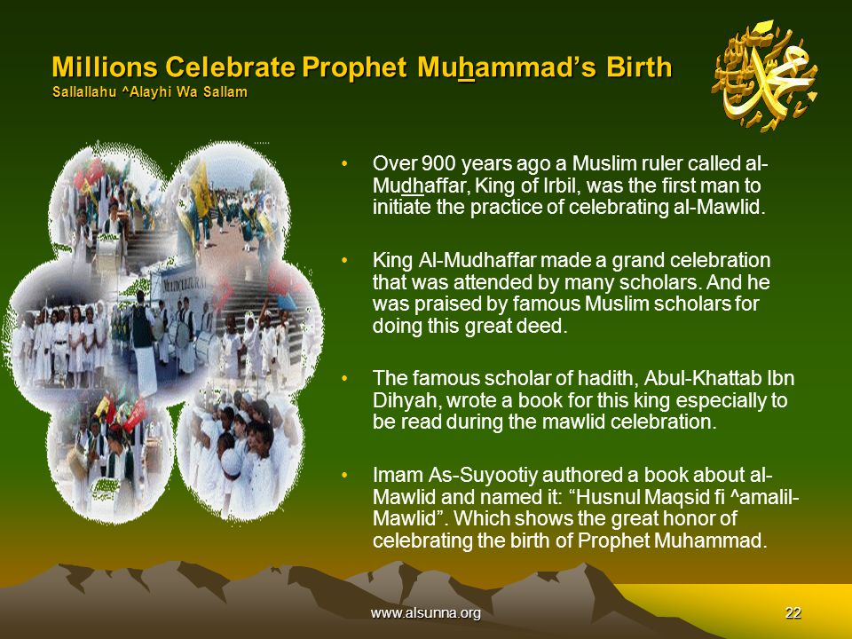 www.alsunna.org22 Millions Celebrate Prophet Muhammad's Birth Sallallahu ^Alayhi Wa Sallam Over 900 years ago a Muslim ruler called al- Mudhaffar, King of Irbil, was the first man to initiate the practice of celebrating al-Mawlid.