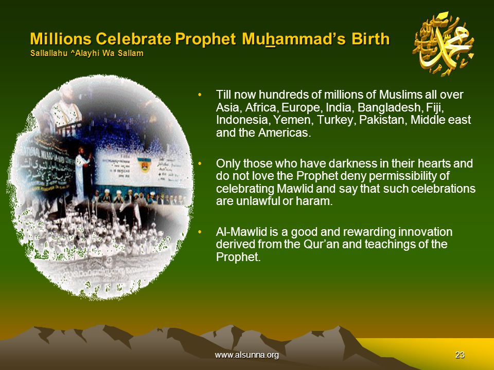 www.alsunna.org23 Millions Celebrate Prophet Muhammad's Birth Sallallahu ^Alayhi Wa Sallam Till now hundreds of millions of Muslims all over Asia, Africa, Europe, India, Bangladesh, Fiji, Indonesia, Yemen, Turkey, Pakistan, Middle east and the Americas.