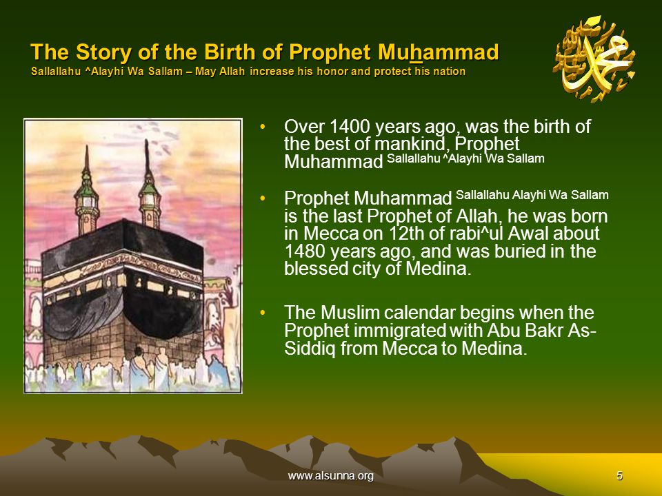 www.alsunna.org5 The Story of the Birth of Prophet Muhammad Sallallahu ^Alayhi Wa Sallam – May Allah increase his honor and protect his nation Over 1400 years ago, was the birth of the best of mankind, Prophet Muhammad Sallallahu ^Alayhi Wa Sallam Prophet Muhammad Sallallahu Alayhi Wa Sallam is the last Prophet of Allah, he was born in Mecca on 12th of rabi^ul Awal about 1480 years ago, and was buried in the blessed city of Medina.