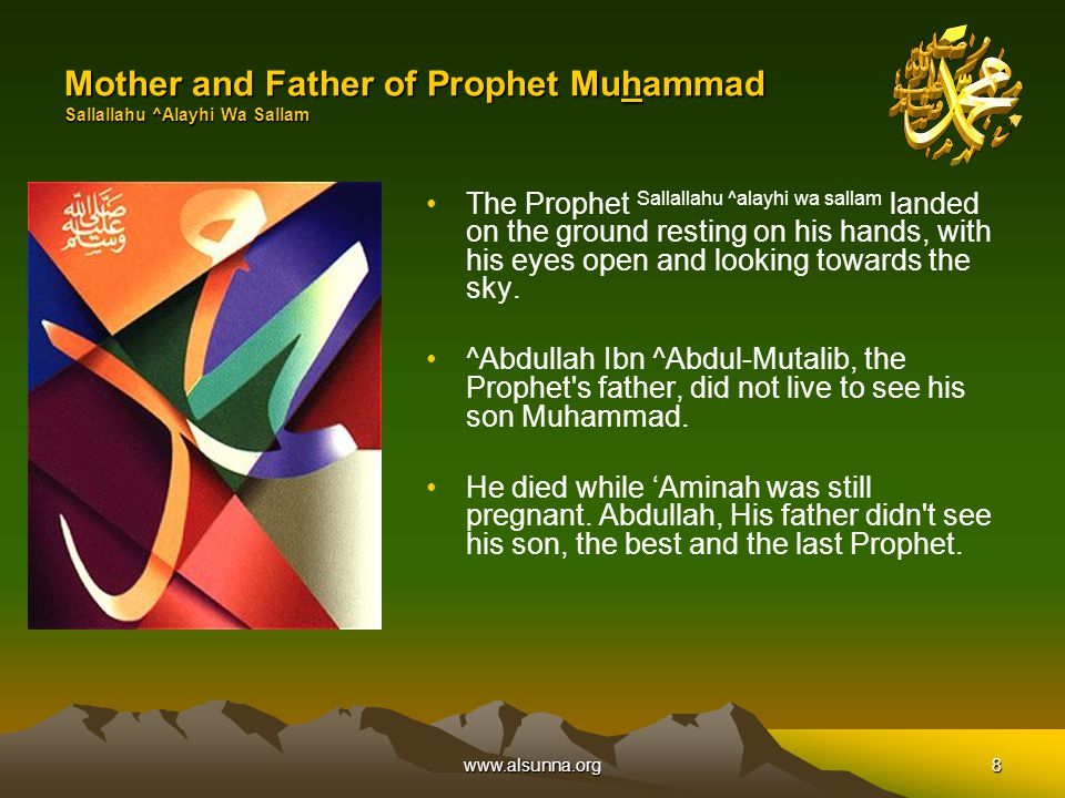 www.alsunna.org8 Mother and Father of Prophet Muhammad Sallallahu ^Alayhi Wa Sallam The Prophet Sallallahu ^alayhi wa sallam landed on the ground resting on his hands, with his eyes open and looking towards the sky.