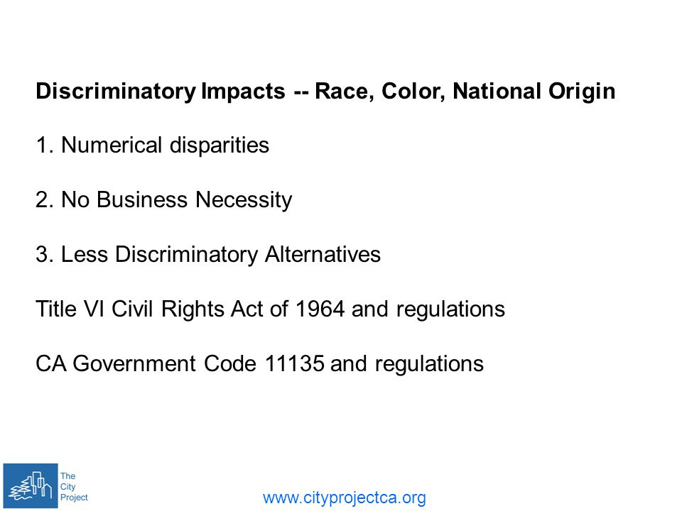 Discriminatory Impacts -- Race, Color, National Origin 1.Numerical disparities 2.No Business Necessity 3.Less Discriminatory Alternatives Title VI Civil Rights Act of 1964 and regulations CA Government Code and regulations