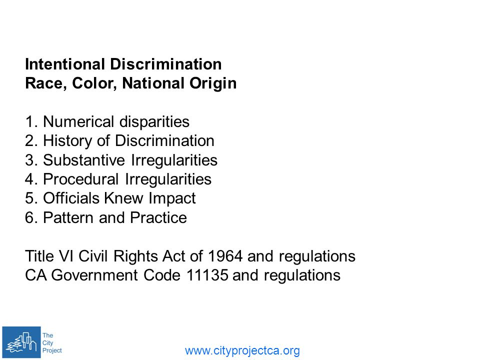 www.cityprojectca.org Intentional Discrimination Race, Color, National Origin 1.Numerical disparities 2.History of Discrimination 3.Substantive Irregularities 4.Procedural Irregularities 5.Officials Knew Impact 6.Pattern and Practice Title VI Civil Rights Act of 1964 and regulations CA Government Code 11135 and regulations