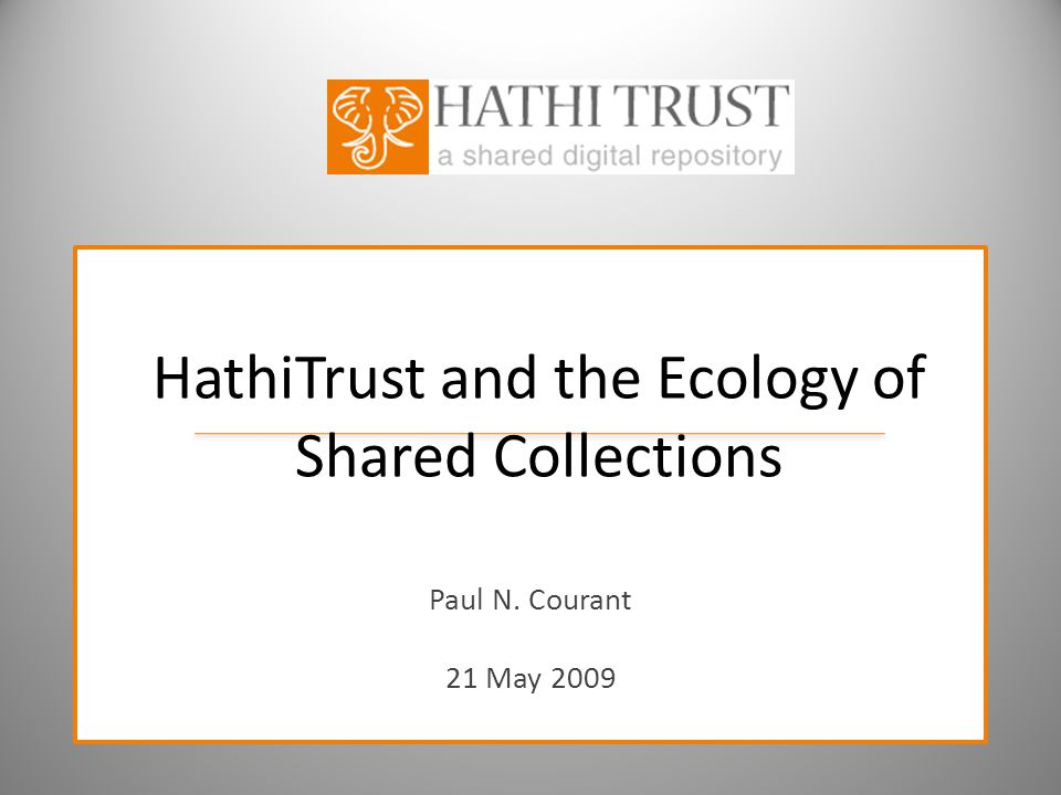 HathiTrust and the Ecology of Shared Collections Paul N. Courant 21 May 2009