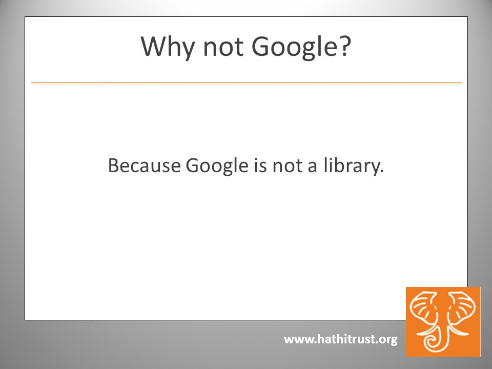 www.hathitrust.org Why not Google? Because Google is not a library.