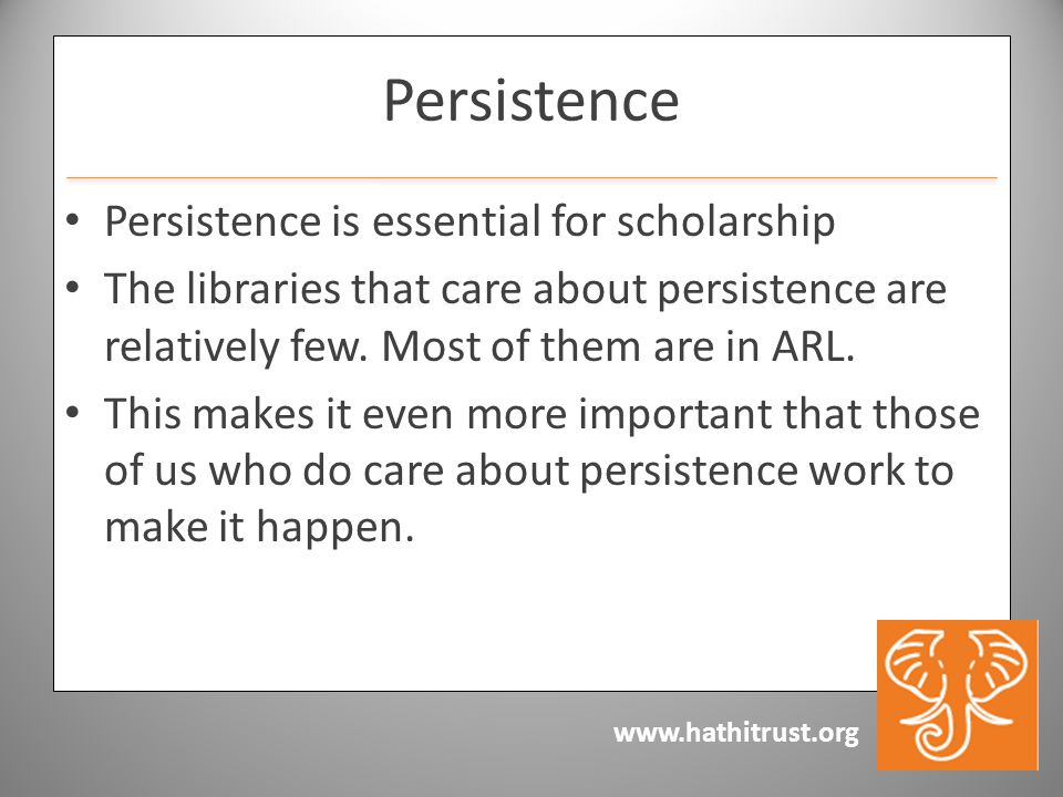 www.hathitrust.org Persistence Persistence is essential for scholarship The libraries that care about persistence are relatively few. Most of them are