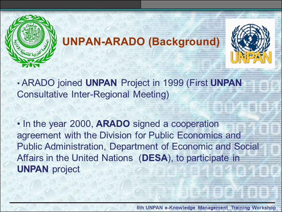 5th UNPAN e-Knowledge Management Training Workshop UNPAN-ARADO (Background) ARADO joined UNPAN Project in 1999 (First UNPAN Consultative Inter-Regional Meeting) In the year 2000, ARADO signed a cooperation agreement with the Division for Public Economics and Public Administration, Department of Economic and Social Affairs in the United Nations (DESA), to participate in UNPAN project