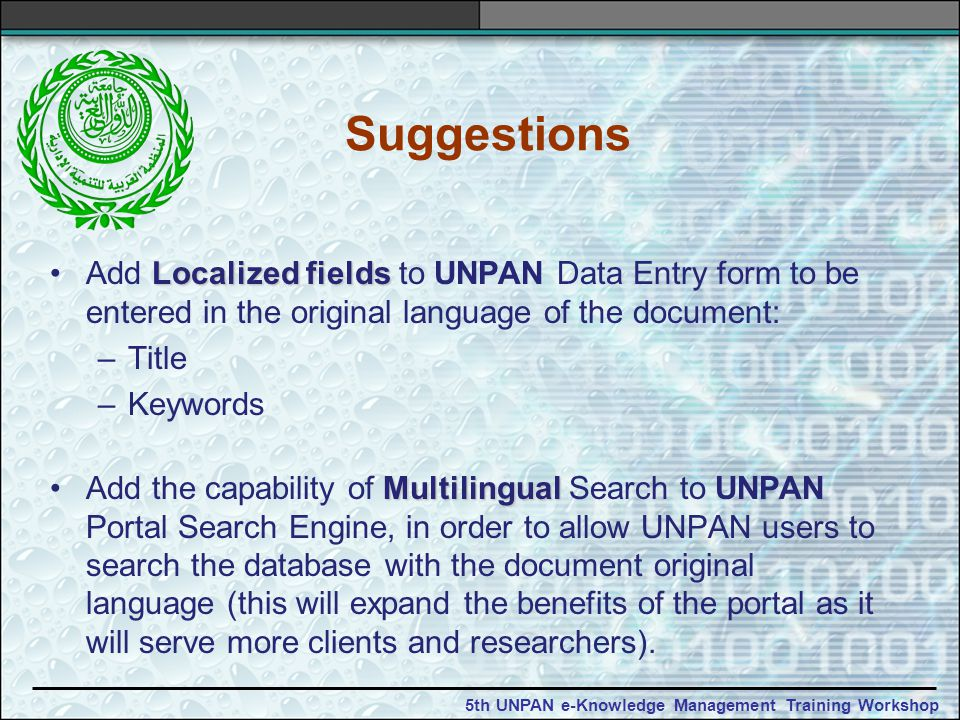 5th UNPAN e-Knowledge Management Training Workshop Suggestions Localized fieldsAdd Localized fields to UNPAN Data Entry form to be entered in the original language of the document: –Title –Keywords MultilingualAdd the capability of Multilingual Search to UNPAN Portal Search Engine, in order to allow UNPAN users to search the database with the document original language (this will expand the benefits of the portal as it will serve more clients and researchers).