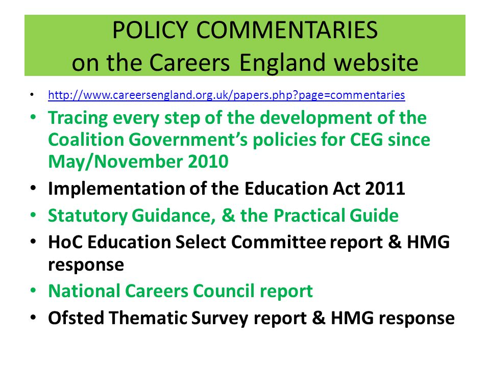POLICY COMMENTARIES on the Careers England website   page=commentaries Tracing every step of the development of the Coalition Government's policies for CEG since May/November 2010 Implementation of the Education Act 2011 Statutory Guidance, & the Practical Guide HoC Education Select Committee report & HMG response National Careers Council report Ofsted Thematic Survey report & HMG response
