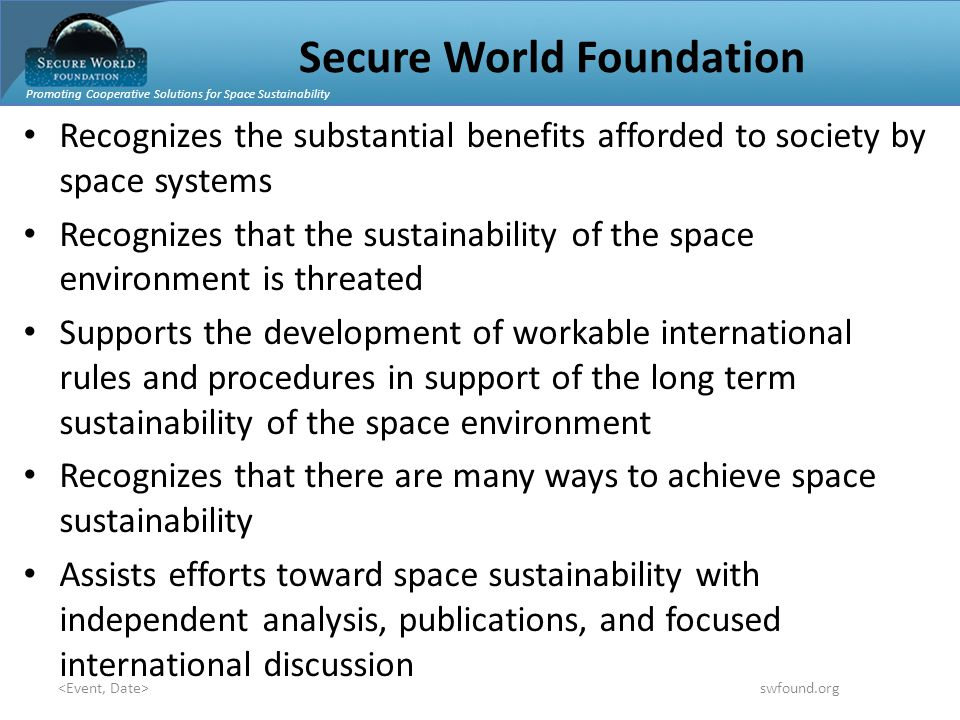 Promoting Cooperative Solutions for Space Sustainability swfound.org Secure World Foundation Recognizes the substantial benefits afforded to society by space systems Recognizes that the sustainability of the space environment is threated Supports the development of workable international rules and procedures in support of the long term sustainability of the space environment Recognizes that there are many ways to achieve space sustainability Assists efforts toward space sustainability with independent analysis, publications, and focused international discussion