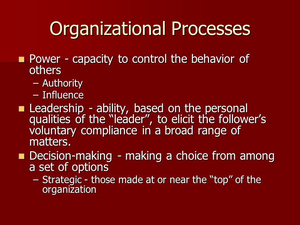 Organizational Processes Power - capacity to control the behavior of others Power - capacity to control the behavior of others –Authority –Influence L