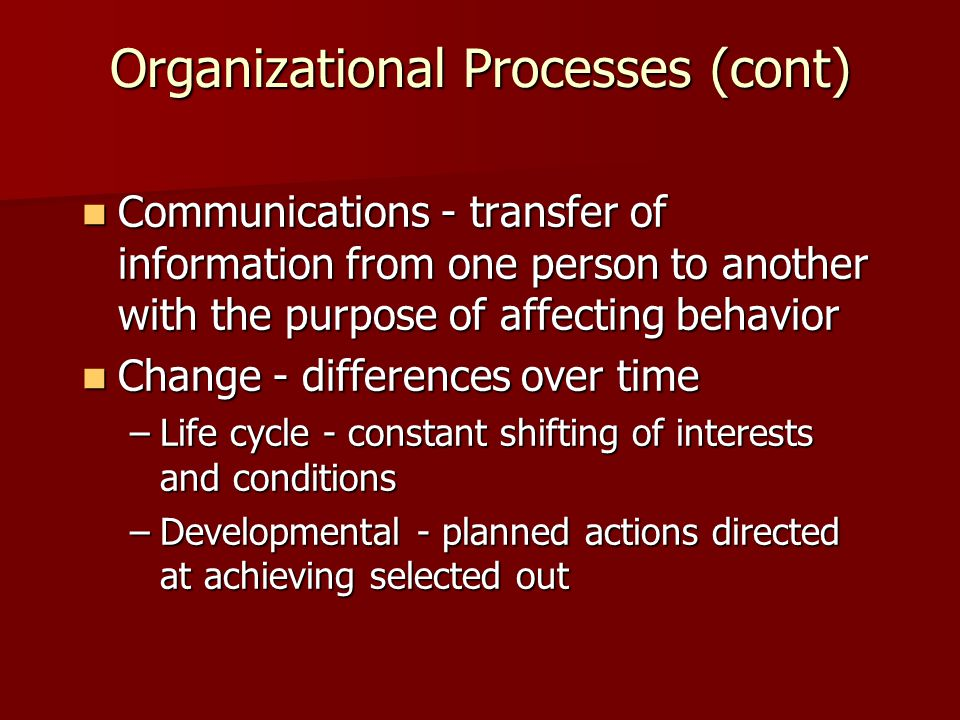 Organizational Processes (cont) Communications - transfer of information from one person to another with the purpose of affecting behavior Communicati