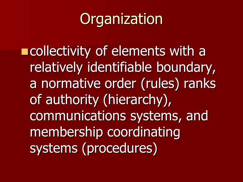 Organization collectivity of elements with a relatively identifiable boundary, a normative order (rules) ranks of authority (hierarchy), communication