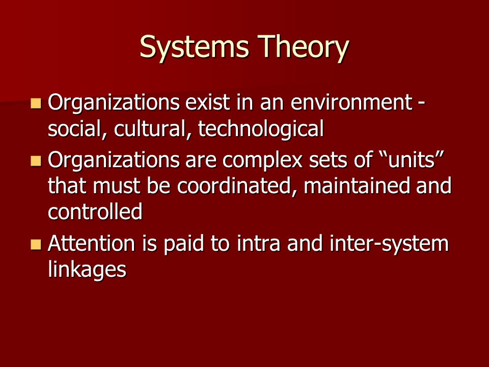 Systems Theory Organizations exist in an environment - social, cultural, technological Organizations exist in an environment - social, cultural, techn