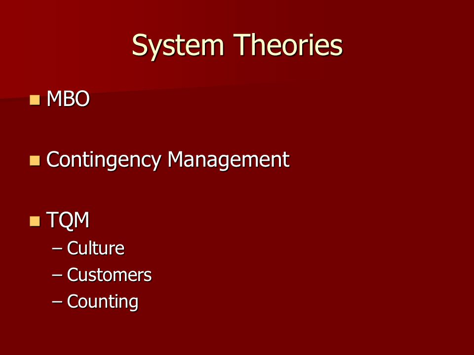 System Theories MBO MBO Contingency Management Contingency Management TQM TQM –Culture –Customers –Counting