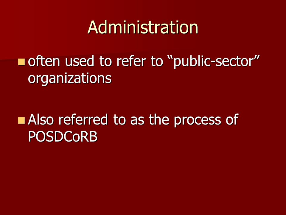 "Administration often used to refer to ""public-sector"" organizations often used to refer to ""public-sector"" organizations Also referred to as the proce"