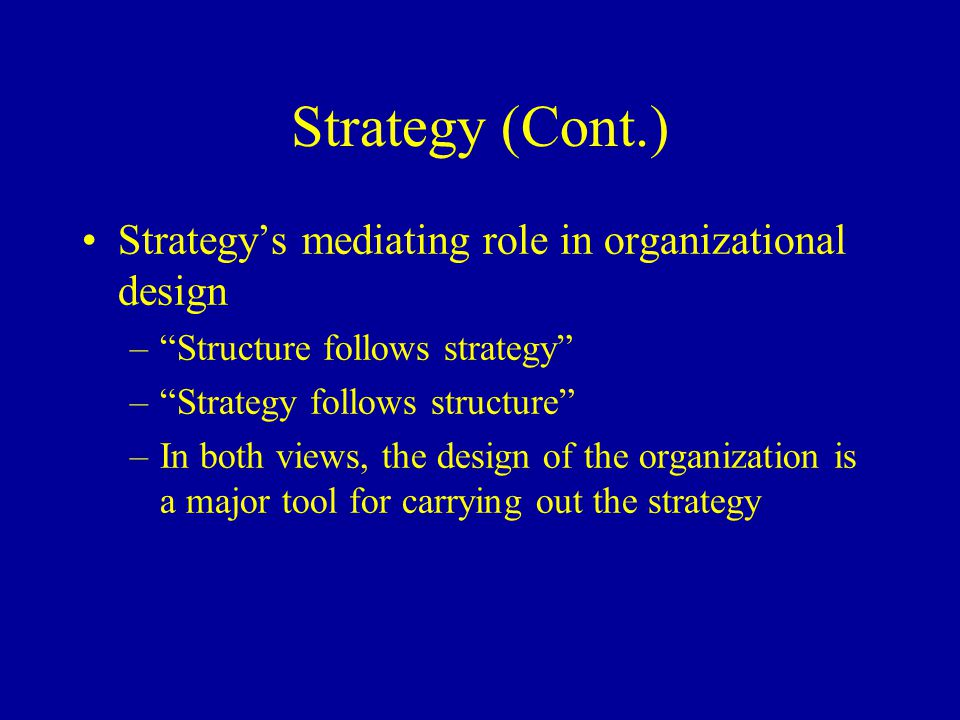 Strategy (Cont.) Strategy's mediating role in organizational design – Structure follows strategy – Strategy follows structure –In both views, the design of the organization is a major tool for carrying out the strategy