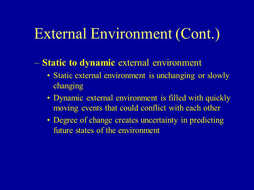 External Environment (Cont.) –Static to dynamic external environment Static external environment is unchanging or slowly changing Dynamic external environment is filled with quickly moving events that could conflict with each other Degree of change creates uncertainty in predicting future states of the environment