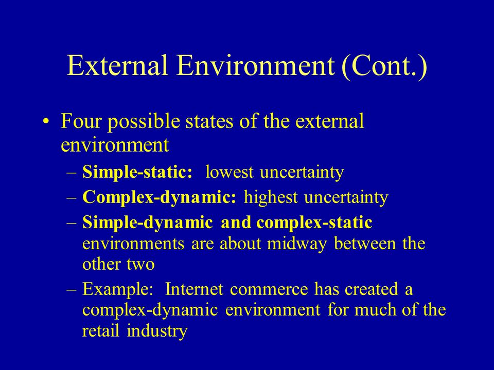 External Environment (Cont.) Four possible states of the external environment –Simple-static: lowest uncertainty –Complex-dynamic: highest uncertainty –Simple-dynamic and complex-static environments are about midway between the other two –Example: Internet commerce has created a complex-dynamic environment for much of the retail industry