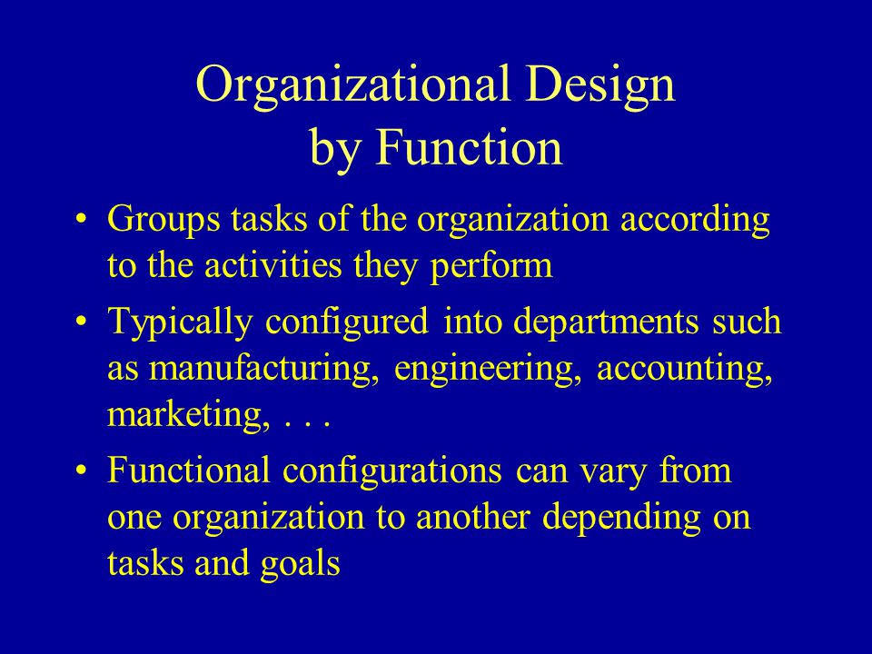 Organizational Design by Function Groups tasks of the organization according to the activities they perform Typically configured into departments such as manufacturing, engineering, accounting, marketing,...