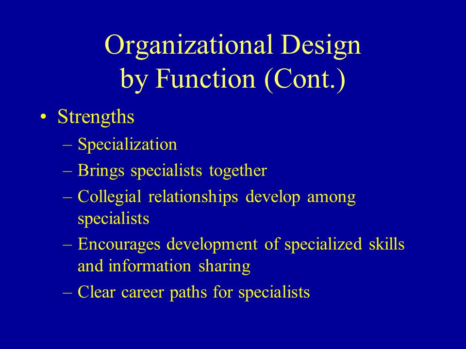 Organizational Design by Function (Cont.) Strengths –Specialization –Brings specialists together –Collegial relationships develop among specialists –Encourages development of specialized skills and information sharing –Clear career paths for specialists