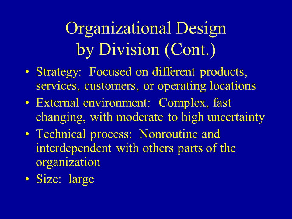 Organizational Design by Division (Cont.) Strategy: Focused on different products, services, customers, or operating locations External environment: Complex, fast changing, with moderate to high uncertainty Technical process: Nonroutine and interdependent with others parts of the organization Size: large