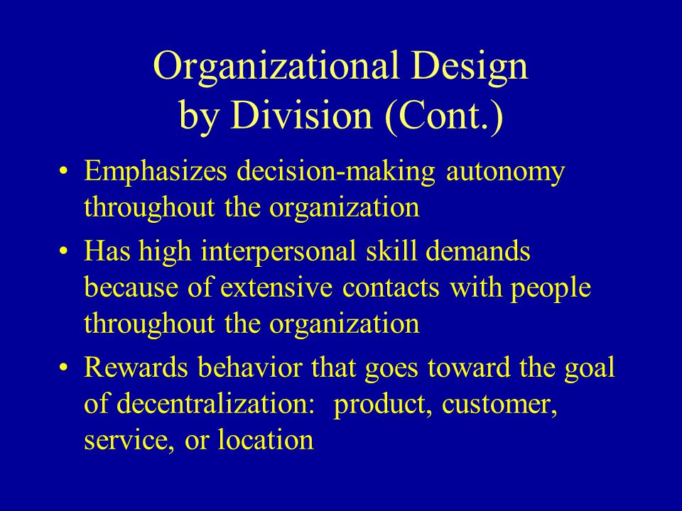 Organizational Design by Division (Cont.) Emphasizes decision-making autonomy throughout the organization Has high interpersonal skill demands because of extensive contacts with people throughout the organization Rewards behavior that goes toward the goal of decentralization: product, customer, service, or location