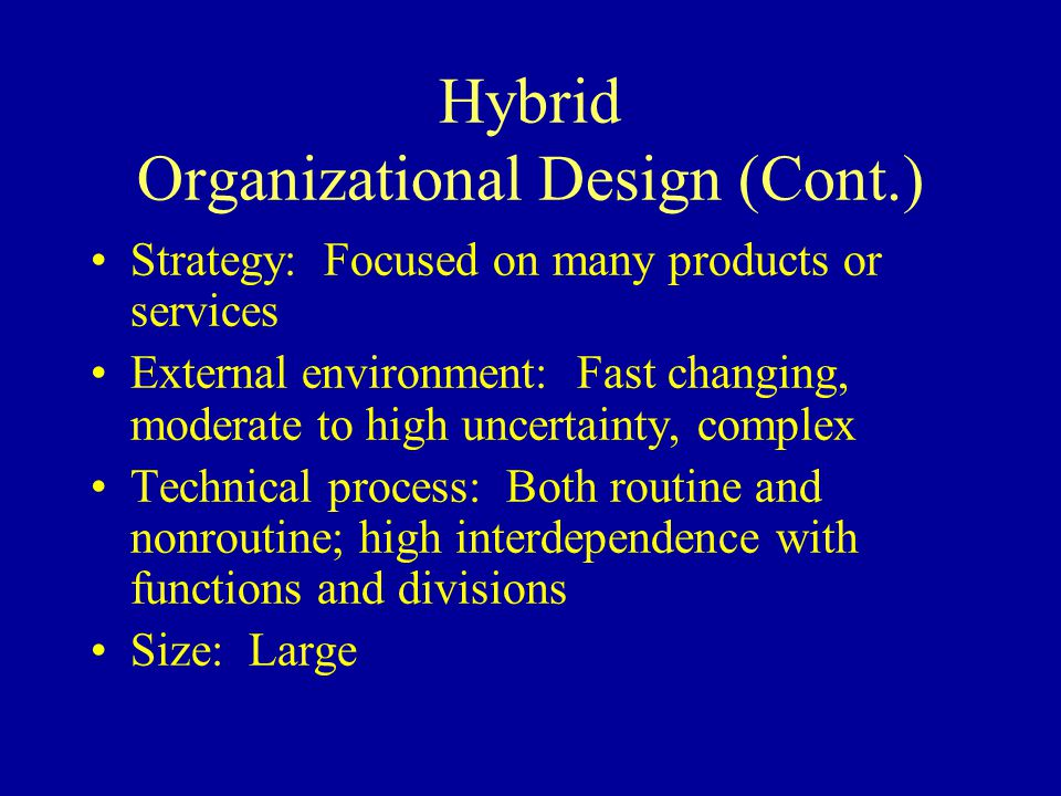Hybrid Organizational Design (Cont.) Strategy: Focused on many products or services External environment: Fast changing, moderate to high uncertainty, complex Technical process: Both routine and nonroutine; high interdependence with functions and divisions Size: Large