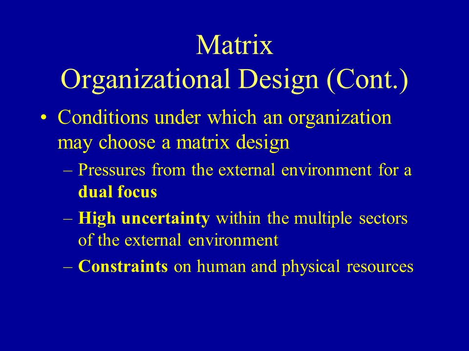 Matrix Organizational Design (Cont.) Conditions under which an organization may choose a matrix design –Pressures from the external environment for a dual focus –High uncertainty within the multiple sectors of the external environment –Constraints on human and physical resources