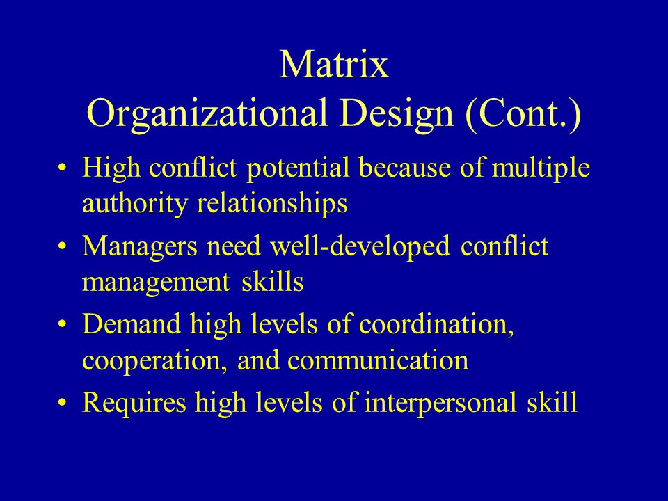 Matrix Organizational Design (Cont.) High conflict potential because of multiple authority relationships Managers need well-developed conflict management skills Demand high levels of coordination, cooperation, and communication Requires high levels of interpersonal skill