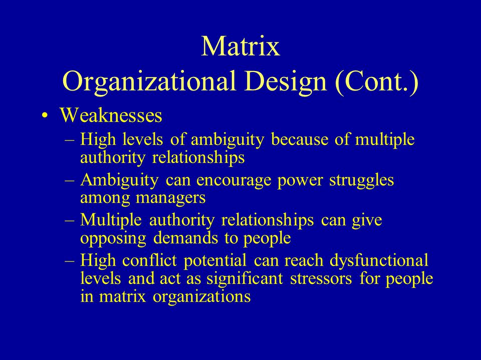 Matrix Organizational Design (Cont.) Weaknesses –High levels of ambiguity because of multiple authority relationships –Ambiguity can encourage power struggles among managers –Multiple authority relationships can give opposing demands to people –High conflict potential can reach dysfunctional levels and act as significant stressors for people in matrix organizations